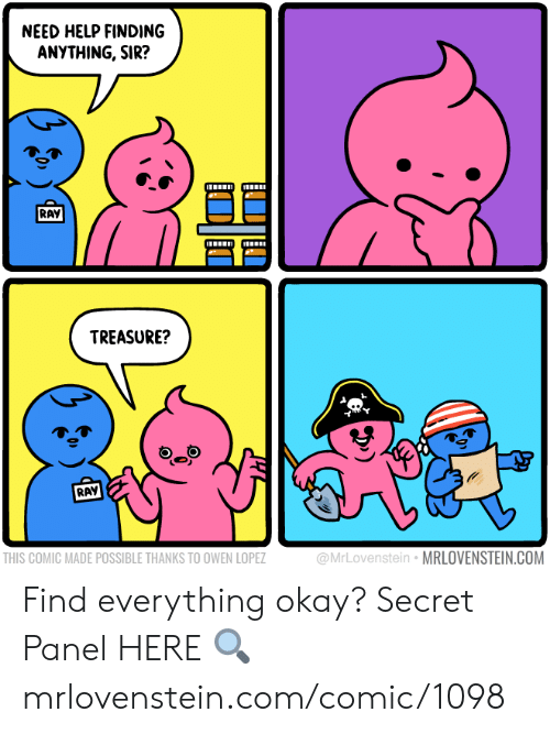 Memes, Help, and Okay: NEED HELP FINDING  ANYTHING, SIR?  RAY  TREASURE?  RAY  THIS COMIC MADE POSSIBLE THANKS TO OWEN LOPEZ  @MrLovenstein MRLOVENSTEIN.COM Find everything okay?  Secret Panel HERE 🔍 mrlovenstein.com/comic/1098