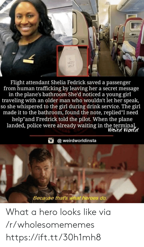 "Police, Weird, and Flight: NEED  HELP  Flight attendant Shelia Fedrick saved a passenger  from human trafficking by leaving her a secret message  in the plane's bathroom She'd noticed a young girl  traveling with an older man who wouldn't let her speak,  so she whispered to the girl during drink service. The girl  made it to the bathroom, found the note, replied""I need  help""and Fredrick told the pilot. When the plane  landed, police were already waiting in the terminal  Weird World  @weirdworldinsta  Because that's what heroes do. What a hero looks like via /r/wholesomememes https://ift.tt/30h1mh8"