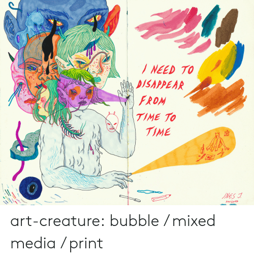 Mixed: NEED TO  DISAPPEAR  FROM  TIME TO  TIME  INES  Nov 2017 art-creature: bubble / mixed media / print