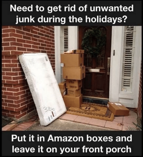 the holidays: Need to get rid of unwanted  junk during the holidays?  B05  3320  Put it in Amazon boxes and  leave it on your front porch