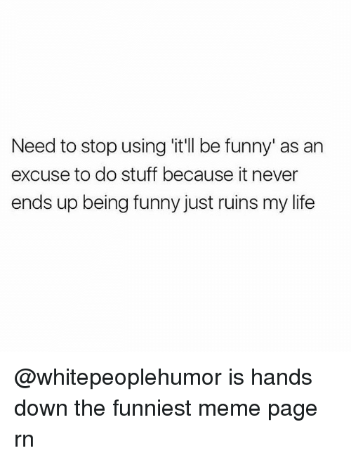 Funny, Life, and Meme: Need to stop using 'itll be funny' as an  excuse to do stuff because it never  ends up being funny just ruins my life @whitepeoplehumor is hands down the funniest meme page rn
