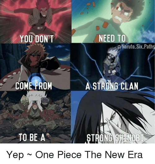 one piec: NEED TO  YOU DON'T  DNaruto Six Path  COME FROM  ASTRONG CLAN  TO BE A  STRONG SHEEN NUB Yep  ~ One Piece The New Era