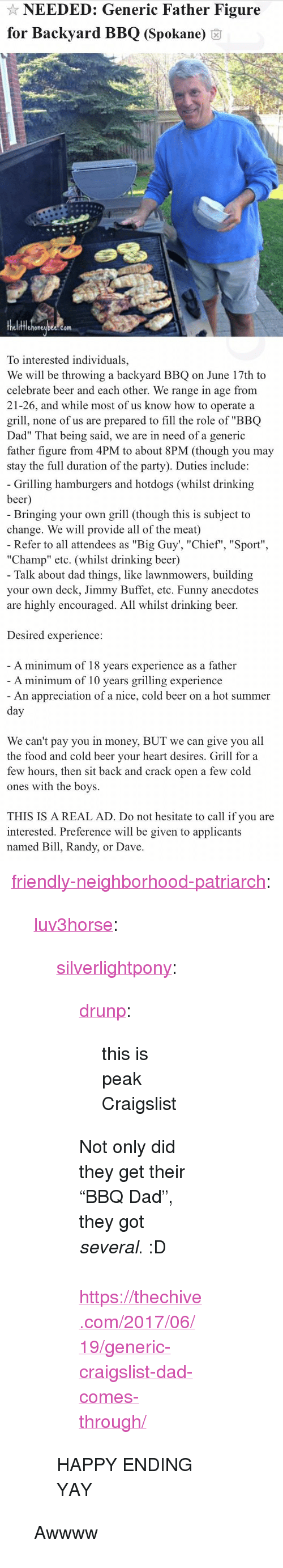 """duration: NEEDED: Generic Father Figure  for Backyard BBQ (Spokane) 6  fflehoneubee.com  To interested individuals,  We will be throwing a backyard BBQ on June 17th to  celebrate beer and each other. We range in age from  21-26, and while most of us know how to operate a  grill, none of us are prepared to fill the role of """"BBQ  Dad"""" That being said, we are in need of a generic  father figure from 4PM to about 8PM (though you may  stay the full duration of the party). Duties include:   Grilling hamburgers and hotdogs (whilst drinking  beer  Bringing your own grill (though this is subject to  change. We will provide all of the meat)  Refer to all attendees as """"Big Guy', """"Chief"""", """"Sport""""  """"Champ"""" etc. (whilst drinking beer)  Talk about dad things, like lawnmowers, building  your own deck, Jimmy Buffet, etc. Funny anecdotes  are highly encouraged. All whilst drinking beer.  Desired experience:  A minimum of 18 vears experience as a father  A minimum of 10 years grilling experience  An appreciation of a nice, cold beer on a hot summer  We can't pay you in money, BUT we can give you all  the food and cold beer vour heart desires. Grill for a  few hours, then sit back and crack open a few cold  ones with the boys.  THIS IS A REAL AD. Do not hesitate to call if you are  interested. Preference will be given to applicants  named Bill, Randy, or Dave <p><a href=""""http://friendly-neighborhood-patriarch.tumblr.com/post/170766193952/luv3horse-silverlightpony-drunp-this-is"""" class=""""tumblr_blog"""">friendly-neighborhood-patriarch</a>:</p><blockquote> <p><a href=""""http://luv3horse.tumblr.com/post/164653478181/silverlightpony-drunp-this-is-peak-craigslist"""" class=""""tumblr_blog"""">luv3horse</a>:</p> <blockquote> <p><a href=""""https://silverlightpony.tumblr.com/post/162259709552/drunp-this-is-peak-craigslist-not-only-did-they"""" class=""""tumblr_blog"""">silverlightpony</a>:</p>  <blockquote> <p><a href=""""https://drunp.tumblr.com/post/161376664752/this-is-peak-craigslist"""" class=""""tumblr_blog"""">drunp</a>:</p>"""