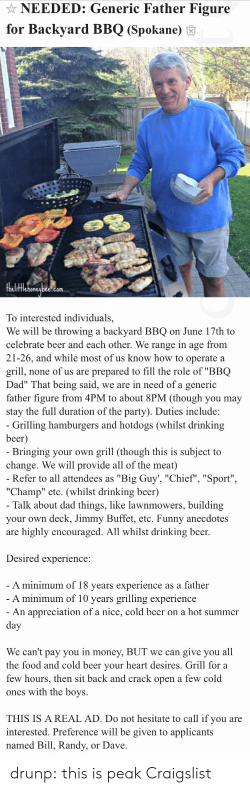 """Beer, Craigslist, and Dad: NEEDED: Generic Father Figure  for Backyard BBQ (Spokane) 6  fflehoneubee.com  To interested individuals,  We will be throwing a backyard BBQ on June 17th to  celebrate beer and each other. We range in age from  21-26, and while most of us know how to operate a  grill, none of us are prepared to fill the role of """"BBQ  Dad"""" That being said, we are in need of a generic  father figure from 4PM to about 8PM (though you may  stay the full duration of the party). Duties include:   Grilling hamburgers and hotdogs (whilst drinking  beer  Bringing your own grill (though this is subject to  change. We will provide all of the meat)  Refer to all attendees as """"Big Guy', """"Chief"""", """"Sport""""  """"Champ"""" etc. (whilst drinking beer)  Talk about dad things, like lawnmowers, building  your own deck, Jimmy Buffet, etc. Funny anecdotes  are highly encouraged. All whilst drinking beer.  Desired experience:  A minimum of 18 vears experience as a father  A minimum of 10 years grilling experience  An appreciation of a nice, cold beer on a hot summer  We can't pay you in money, BUT we can give you all  the food and cold beer vour heart desires. Grill for a  few hours, then sit back and crack open a few cold  ones with the boys.  THIS IS A REAL AD. Do not hesitate to call if you are  interested. Preference will be given to applicants  named Bill, Randy, or Dave drunp: this is peak Craigslist"""