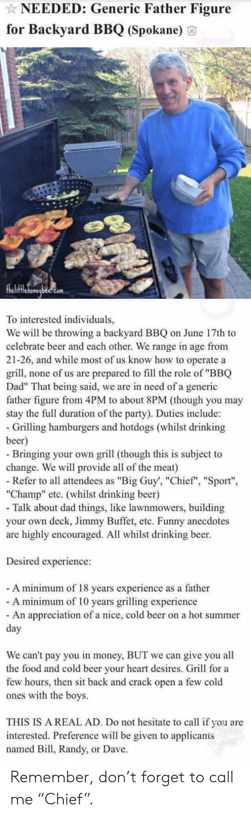 "Chief: NEEDED: Generic Father Figure  for Backyard BBQ (Spokane)  To interested individuals,  We will be throwing a backyard BBQ on June 17th to  celebrate beer and each other. We range in age from  21-26, and while most of us know how to operate a  grill, none of us are prepared to fill the role of ""BBQ  Dad"" That being said, we are in need of a generic  father figure from 4PM to about 8PM (though you may  stay the full duration of the party). Duties include:  - Grilling hamburgers and hotdogs (whilst drinking  beer)  - Bringing your own grill (though this is subject to  change. We will provide all of the meat)  - Refer to all attendees as ""Big Guy', ""Chief"", ""Sport""  ""Champ"" etc. (whilst drinking beer)  - Talk about dad things, like lawnmowers, building  your own deck, Jimmy Buffet, etc. Funny anecdotes  are highly encouraged. All whilst drinking beer.  Desired experience:  - A minimum of 18 years experience as a father  - A minimum of 10 years grilling experience  - An appreciation of a nice, cold beer on a hot summer  day  We can't pay you in money, BUT we can give you all  the food and cold beer your heart desires. Grill for a  few hours, then sit back and crack open a few cold  ones with the boys.  THIS IS A REAL AD. Do not hesitate to call if you are  interested. Preference will be given to applicanis  named Bill, Randy, or Dave. Remember, don't forget to call me ""Chief""."