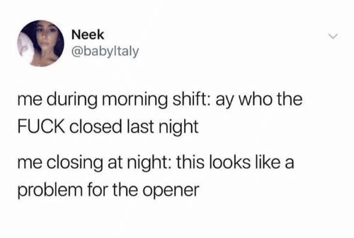 Fuck, Who, and Last Night: Neek  @babyltaly  me during morning shift: ay who the  FUCK closed last night  me closing at night: this looks like a  problem for the opener
