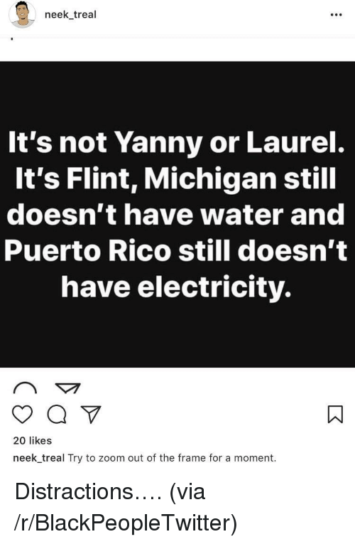 Distractions: neek treal  It's not Yanny or Laurel.  It's Flint, Michigan still  doesn't have water and  Puerto Rico still doesn't  have electricity.  20 likes  neek_treal Try to zoom out of the frame for a moment. <p>Distractions&hellip;. (via /r/BlackPeopleTwitter)</p>
