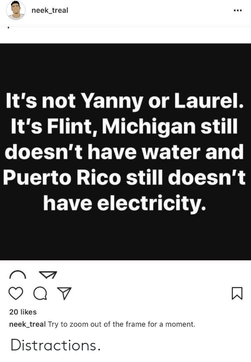 Distractions: neek treal  It's not Yanny or Laurel.  It's Flint, Michigan still  doesn't have water and  Puerto Rico still doesn't  have electricity.  20 likes  neek_treal Try to zoom out of the frame for a moment. Distractions.