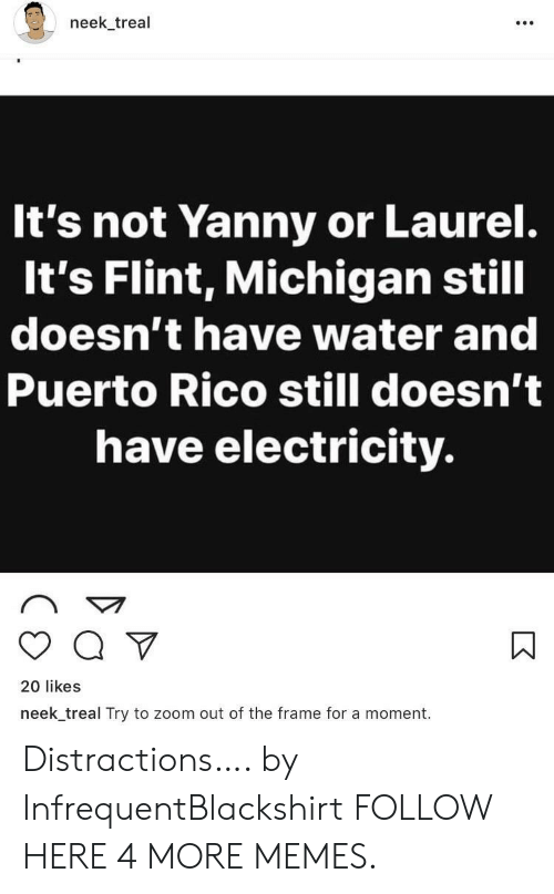 Distractions: neek_treal  It's not Yanny or Laurel.  It's Flint, Michigan still  doesn't have water and  Puerto Rico still doesn't  have electricity.  20 likes  neek treal Try to zoom out of the frame for a moment  K Distractions…. by InfrequentBlackshirt FOLLOW HERE 4 MORE MEMES.