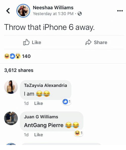 Iphone, Iphone 6, and Peace: Neeshaa Williams  Yesterday at 1:30 PM-  T hrow that iPhone 6 away.  ub Like  Share  140  3,612 shares  TaZayvia Alexandria  l am  1d Like  1  Juan G Williams  AntGang Pierre  1d Like  EST IN PEACE