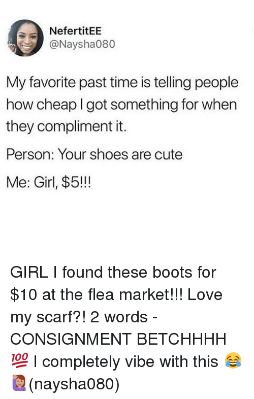 Cute, Love, and Memes: NefertitEE  @Naysha080  My favorite past time is telling people  how cheap I got something for when  they compliment it.  Person: Your shoes are cute  Me: Girl, $5!!! GIRL I found these boots for $10 at the flea market!!! Love my scarf?! 2 words - CONSIGNMENT BETCHHHH💯 I completely vibe with this 😂🙋🏽♀️(naysha080)