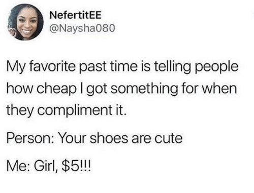 Cute, Shoes, and Girl: NefertitEE  @Naysha080  My favorite past time is telling people  how cheap I got something for when  they compliment it.  Person: Your shoes are cute  Me: Girl, $5!!