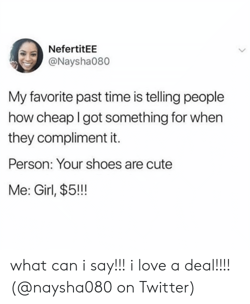 what can i say: NefertitEE  @Naysha080  My favorite past time is telling people  how cheap I got something for when  they compliment it.  Person: Your shoes are cute  Me: Girl, $5!! what can i say!!! i love a deal!!!! (@naysha080 on Twitter)
