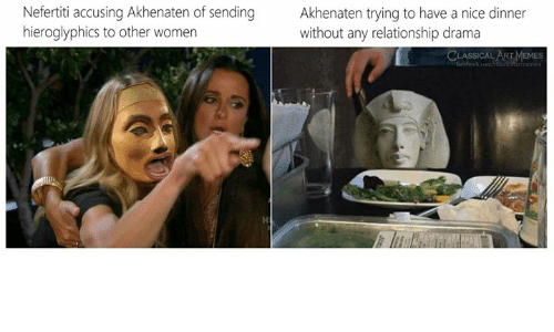 Classical: Nefertiti accusing Akhenaten of sending  hieroglyphics to other women  Akhenaten trying to have a nice dinner  without any relationship drama  CLASSICAL ART MEMES  feebook.com/ ertimemes