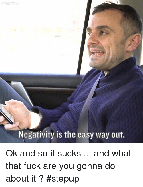 Its Sucks: Negativity is the easy way out. Ok and so it sucks ... and what that fuck are you gonna do about it ? #stepup