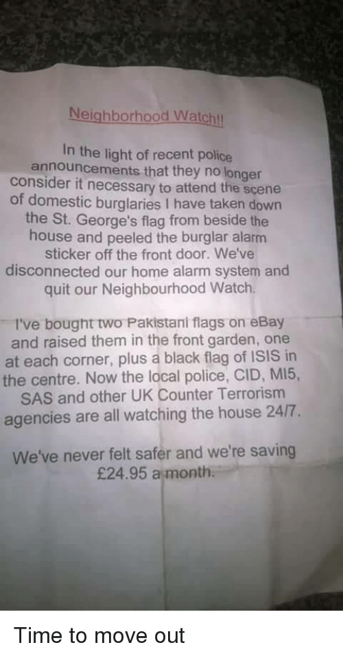 Pakistani: Neighborhood Watchl  In the light of recent police  announcements that they no longer  consider it necessary to attend the scene  of domestic burglaries I have taken down  the St. George's flag from beside the  house and peeled the burglar alarm  sticker off the front door. We've  disconnected our home alarm system and  quit our Neighbourhood Watch  I've bought two Pakistani flags on eBay  and raised them in the front garden, one  at each corner, plus a black flag of ISIS in  the centre. Now the local police, CID, MI5,  SAS and other UK Counter Terrorism  agencies are all watching the house 24/7.  We've never felt safer and we're saving  £24.95 a month Time to move out