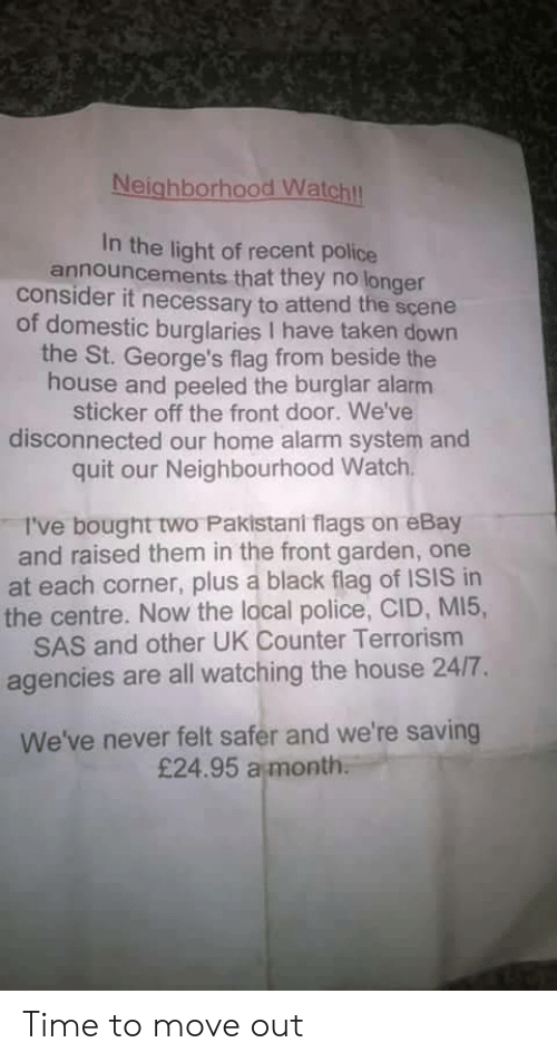 cid: Neighborhood Watchl  In the light of recent police  announcements that they no longer  consider it necessary to attend the scene  of domestic burglaries I have taken down  the St. George's flag from beside the  house and peeled the burglar alarm  sticker off the front door. We've  disconnected our home alarm system and  quit our Neighbourhood Watch  I've bought two Pakistani flags on eBay  and raised them in the front garden, one  at each corner, plus a black flag of ISIS in  the centre. Now the local police, CID, MI5,  SAS and other UK Counter Terrorism  agencies are all watching the house 24/7.  We've never felt safer and we're saving  £24.95 a month Time to move out