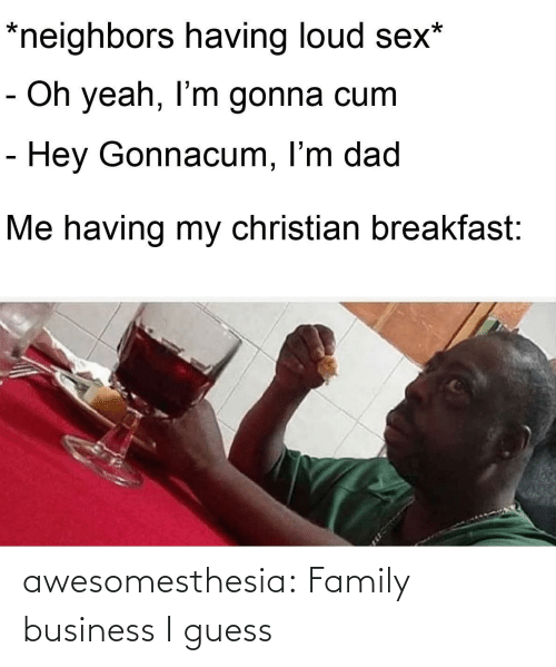 loud: *neighbors having loud sex*  - Oh yeah, I'm gonna cum  - Hey Gonnacum, I'm dad  Me having my christian breakfast: awesomesthesia:  Family business I guess