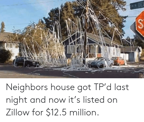 Neighbors: Neighbors house got TP'd last night and now it's listed on Zillow for $12.5 million.