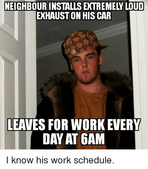 exhaust: NEIGHBOUR INSTALLS EXTREMELY LOUD  EXHAUST ON HISCAR  LEAVES FOR WORK EVERY  DAY AT 6AM I know his work schedule.