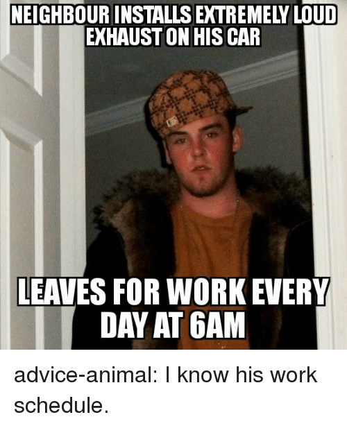 exhaust: NEIGHBOUR INSTALLS EXTREMELY LOUD  EXHAUST ON HISCAR  LEAVES FOR WORK EVERY  DAY AT 6AM advice-animal:  I know his work schedule.