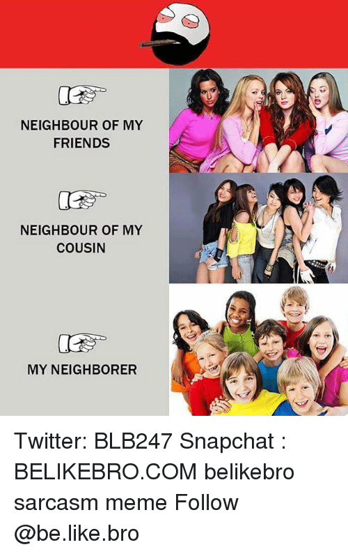 Sarcasmism: NEIGHBOUR OF MY  FRIENDS  NEIGHBOUR OF MY  COUSIN  MY NEIGHBORER Twitter: BLB247 Snapchat : BELIKEBRO.COM belikebro sarcasm meme Follow @be.like.bro