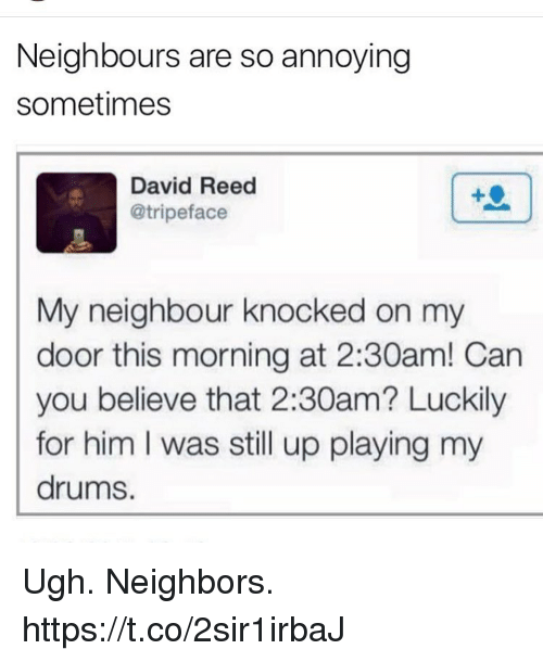 coed: Neighbours are so annoying  sometimes  David Reed  @tripeface  My neighbour knocked on my  door this morning at 2:30am! Can  you believe that 2:30am? Luckily  for him I was still up playing my  drums. Ugh. Neighbors. https://t.co/2sir1irbaJ