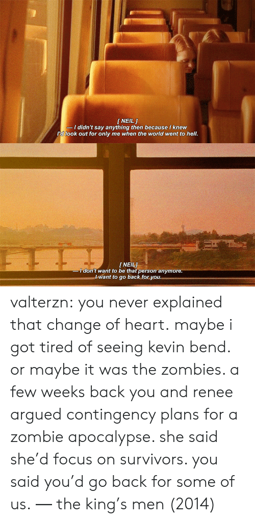 zombie apocalypse: [NEIL 1  I didn't say anything then because I knew  I'd look out for only me when the world went to hell   I NEIL]  don't want to be that person anymore  lwant to go back for you. valterzn: you never explained that change of heart.maybe i got tired of seeing kevin bend. or maybe it was the zombies. a few weeks back you and renee argued contingency plans for a zombie apocalypse. she said she'd focus on survivors. you said you'd go back for some of us.   ―   the king's men (2014)