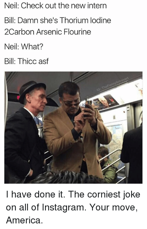 neile: Neil: Check out the new intern  Bill: Damn she's Thorium lodine  2Carbon Arsenic Flourine  Neil: What?  Bill: Thicc asf I have done it. The corniest joke on all of Instagram. Your move, America.