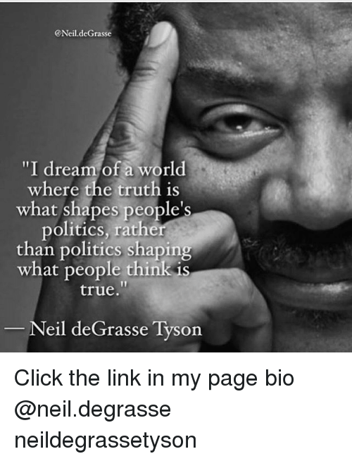 "neile: @Neil.deGrasse  ""I dream of a world  where the truth is  what shapes people's  politics, rather  than politics shaping  what people think is  true.  Neil deGrasse Tyson Click the link in my page bio @neil.degrasse neildegrassetyson"