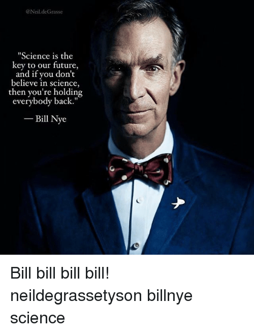 "neile: Neil.deGrasse  Science is the  key to our future,  and if you don't  believe in science,  then you're holding  everybody back.""  -Bill Nye Bill bill bill bill! neildegrassetyson billnye science"