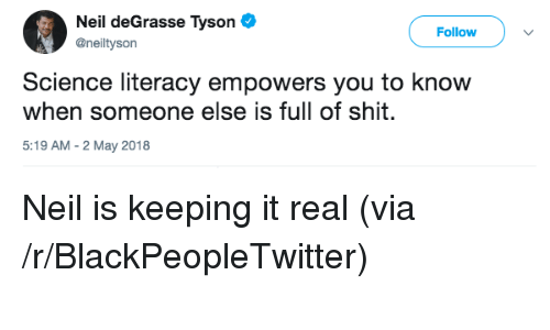 Keeping It Real: Neil deGrasse Tyson  @neiltyson  Follow  Science literacy empowers you to know  when someone else is full of shit.  5:19 AM - 2 May 2018 <p>Neil is keeping it real (via /r/BlackPeopleTwitter)</p>