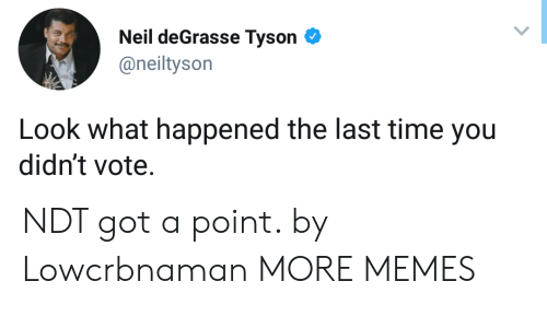 Neil deGrasse Tyson: Neil deGrasse Tyson  @neiltyson  Look what happened the last time you  didn't vote. NDT got a point. by Lowcrbnaman MORE MEMES