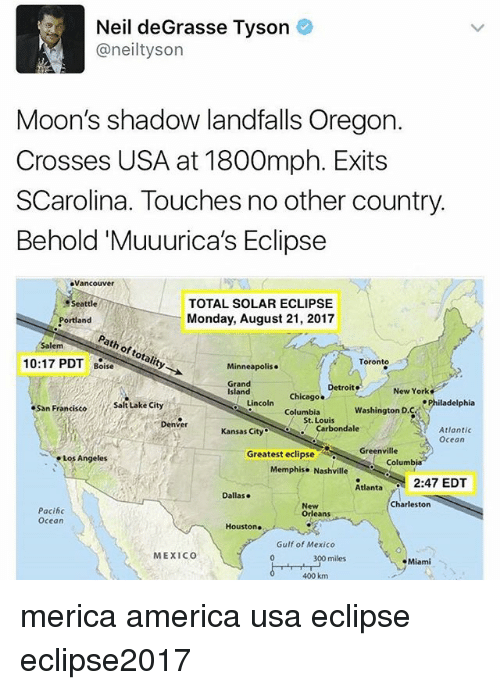 neile: Neil deGrasse Tyson  @neiltyson  Moon's shadow landfalls Oregon.  Crosses USA at 1800mph. Exits  SCarolina. Touches no other country  Behold'Muuurica's Eclipse  Vancouver  TOTAL SOLAR ECLIPSE  Monday, August 21, 2017  Seattle  Portland  Path of totality  Salem  10:17 PDT Boise  Minneapolis.  Toronto  Grand  Island  isiand coln colust. o  New York  Chicago. Detroit  Chicago .  Safitake cihy  San Francisco  Lincoln  ePhiladelphia  Columbia  Washington D.C  St. Louis  Denver  Kansas Cityarbondale  Atlantic  Ocean  Greenville  Los Angeles  Greatest eclipse  Columb  Memphise Nashville  tant2:47 EDT  Dallase  Charleston  Pacihc  Ocean  New  Orleans  Houston  Gulf of Mexico  MEXICO  300  400 km  miles  Miami merica america usa eclipse eclipse2017