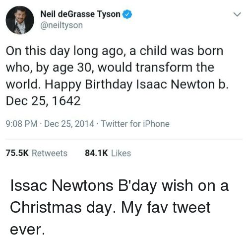 Neil deGrasse Tyson: Neil deGrasse Tyson  @neiltyson  On this day long ago, a child was born  who, by age 30, would transform the  world. Happy Birthday Isaac Newton b.  Dec 25, 1642  9:08 PM Dec 25, 2014 Twitter for iPhone  75.5K Retweets  84.1K Likes Issac Newtons B'day wish on a Christmas day. My fav tweet ever.