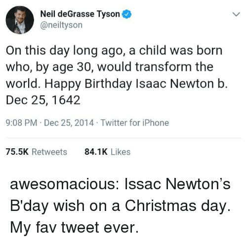 Neil deGrasse Tyson: Neil deGrasse Tyson  @neiltyson  On this day long ago, a child was born  who, by age 30, would transform the  world. Happy Birthday Isaac Newton b.  Dec 25, 1642  9:08 PM Dec 25, 2014 Twitter for iPhone  75.5K Retweets  84.1K Likes awesomacious:  Issac Newton's B'day wish on a Christmas day. My fav tweet ever.