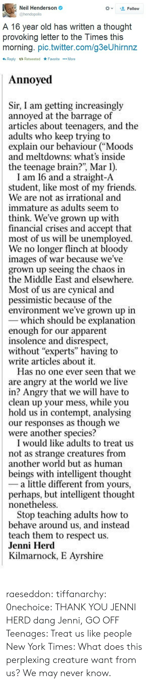 "apparent: Neil Henderson  @hendopolis  Follow  A 16 year old has written a thought  provoking letter to the Times this  morning. pic.twitter.com/g3eUhirnnz  わReply Retweeted ★Favorite More   Annoyed  Sir, I am getting increasingly  annoyed at the barrage of  articles about teenagers, and the  adults who keep trying to  explain our behaviour ""Moods  and meltdowns: what's inside  the teenage brain?, Mar 1)  I am 16 and a straight-A  student, like most of my friends.  We are not as irrational and  immature as adults seem to  think. We've grown up with  financial crises and accept that  most of us will be unemployed  We no longer flinch at bloody  images of war because we've  grown up seeing the chaos in  the Middle East and elsewhere  Most of us are cynical and  pessimistic because of the  environment we've grown up in  which should be explanation  enough for our apparent  insolence and disrespect,  without ""experts"" having to  write articles about it.  Has no one ever seen that we  are angry at the world we live  in? Angry that we will have to  clean up your mess, while you  hold us in contempt, analysing  our responses as though we  were another species?  I would like adults to treat us  not as strange creatures from  other world but as human  beings with intelligent thought  - a little different from yours,  perhaps, but intelligent thought  nonetheless  Stop teaching adults how to  behave around us, and instead  teach them to respect us  Jenni Herd  Kilmarnock, E Ayrshire raeseddon:  tiffanarchy:  0nechoice:  THANK YOU JENNI HERD   dang Jenni, GO OFF   Teenages: Treat us like people New York Times: What does this perplexing creature want from us? We may never know."