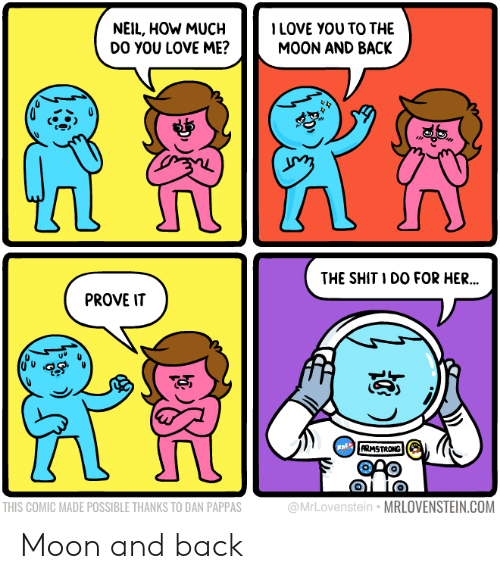 Love, Shit, and Moon: NEIL, HOW MUCHLOVE YOU TO THE  DO YOU LOVE ME?  MOON AND BACK  THE SHIT I DO FOR HER  ..  PROVE IT  ARMSTRONG  THIS COMIC MADE POSSIBLE THANKS TO DAN PAPPAS  @MrLovenstein MRLOVENSTEIN.COM Moon and back
