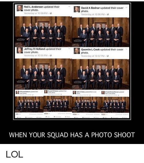 Lol, Memes, and Squad: Neil L. Andersen updated their  Bednar updated  cover photo.  photo.  Yesterday at 10:59 PM  Yesterday at 10:56 PM  Jeffrey R Holland updated their  Quentin L Cook updated their cover  DN cover photo.  photo  Yesterday at 10:55 PM  Yestor day at 10:57 PM  Oov  WHEN YOUR SQUAD HAS A PHOTO SHOOT LOL