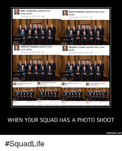 cover photo: Neil L. Andersen updated their  David A Bednar updated their cover  cover photo.  Yesterday at 10:59 PM  Yesterday at 10:56 PM  Jeffrey R Holland updated their  Quentin Cook updated their cover  cover photo.  photo.  Yesterday at 10:55 PM  Yesterday at 10:57 PM  WHEN YOUR SQUAD HAS A PHOTO SHOOT  mematic net #SquadLife