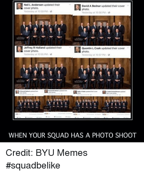 cover photo: Neil L Andersen updated their  David A Bednar updated their cover  cover photo.  photo.  yesterday at 1 :59 PM.  Yesterday at 10 56 PM  Jeffrey R Holland updated their  Quentin LCook updated their cover  cover photo.  photo  Yesterday at 10:65 PM  Yesterday at 10 57 PM  WHEN YOUR SQUAD HAS A PHOTO SHOOT Credit: BYU Memes #squadbelike