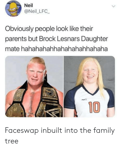Family, Parents, and Brock: Neil  @Neil LFC  Obviously people look like their  parents but Brock Lesnars Daughter  mate hahahahahhahahahahhahaha  10 Faceswap inbuilt into the family tree