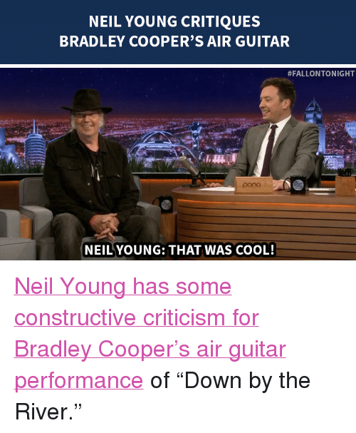 "Target, Bradley Cooper, and Cool: NEIL YOUNG CRITIQUES  BRADLEY COOPER'S AIR GUITAR   #FALLONTONIGHT  pono  NEILYOUNG: THAT WAS COOL! <p><a href=""http://www.nbc.com/the-tonight-show/segments/111111"" target=""_blank"">Neil Young has some constructive criticism for Bradley Cooper&rsquo;s air guitar performance</a> of &ldquo;Down by the River.&rdquo;</p>"