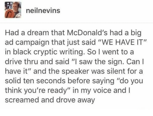 """A Dream, McDonalds, and Saw: neilnevins  Had a dream that McDonald's had a big  ad campaign that just said """"WE HAVE IT""""  in black cryptic writing. So I went to a  drive thru and said """"I saw the sign. Canl  have it"""" and the speaker was silent for a  solid ten seconds before saying """"do you  think you're ready"""" in my voice and I  screamed and drove away"""