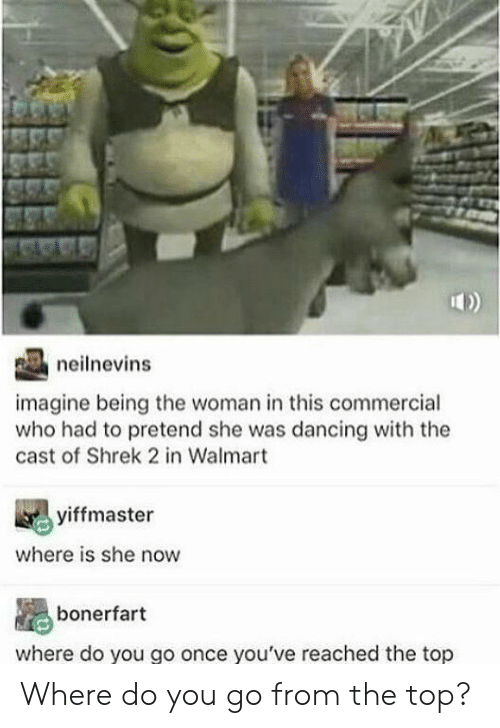 Dancing: neilnevins  imagine being the woman in this commercial  who had to pretend she was dancing with the  cast of Shrek 2 in Walmart  yiffmaster  where is she now  bonerfart  where do you go once you've reached the top Where do you go from the top?