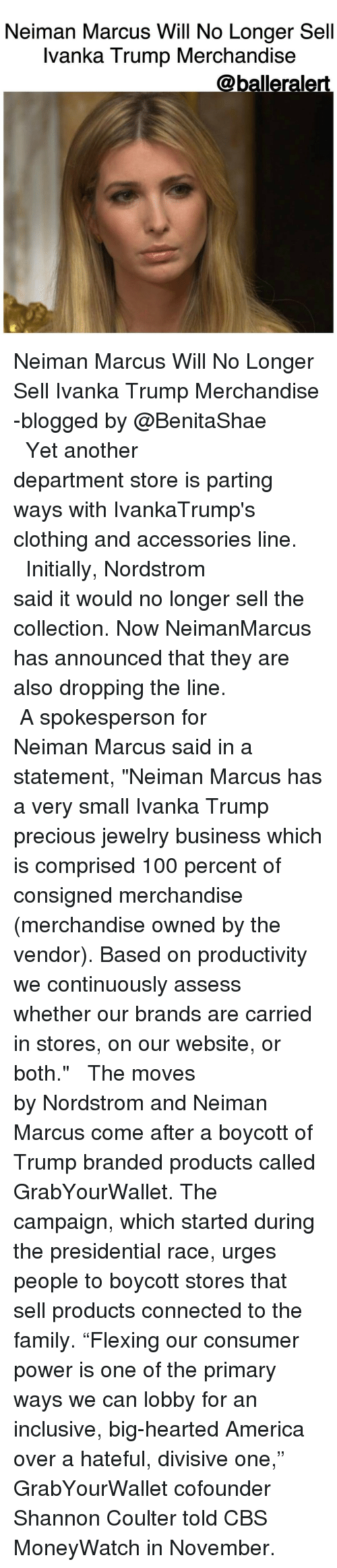 "Initialisms: Neiman Marcus Will No Longer Sell  Ivanka Trump Merchandise  @balleralert. Neiman Marcus Will No Longer Sell Ivanka Trump Merchandise -blogged by @BenitaShae ⠀⠀⠀⠀⠀⠀⠀⠀⠀ ⠀⠀⠀⠀⠀⠀⠀⠀⠀ Yet another department store is parting ways with IvankaTrump's clothing and accessories line. ⠀⠀⠀⠀⠀⠀⠀⠀⠀ ⠀⠀⠀⠀⠀⠀⠀⠀⠀ Initially, Nordstrom said it would no longer sell the collection. Now NeimanMarcus has announced that they are also dropping the line. ⠀⠀⠀⠀⠀⠀⠀⠀⠀ ⠀⠀⠀⠀⠀⠀⠀⠀⠀ A spokesperson for Neiman Marcus said in a statement, ""Neiman Marcus has a very small Ivanka Trump precious jewelry business which is comprised 100 percent of consigned merchandise (merchandise owned by the vendor). Based on productivity we continuously assess whether our brands are carried in stores, on our website, or both."" ⠀⠀⠀⠀⠀⠀⠀⠀⠀ ⠀⠀⠀⠀⠀⠀⠀⠀⠀ The moves by Nordstrom and Neiman Marcus come after a boycott of Trump branded products called GrabYourWallet. The campaign, which started during the presidential race, urges people to boycott stores that sell products connected to the family. ""Flexing our consumer power is one of the primary ways we can lobby for an inclusive, big-hearted America over a hateful, divisive one,"" GrabYourWallet cofounder Shannon Coulter told CBS MoneyWatch in November."