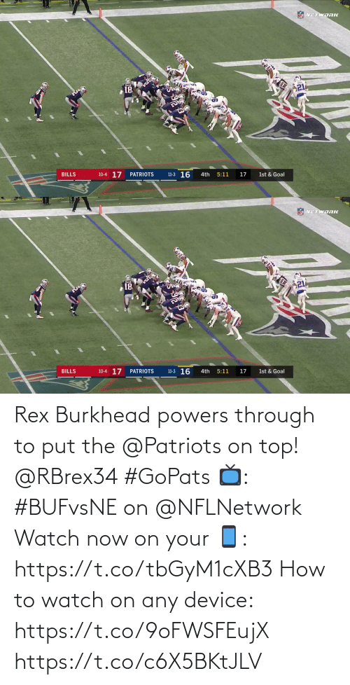 10 4: NEL VETWORK  21  18  11-3 16  10-4 17  BILLS  PATRIOTS  4th  5:11  17  1st & Goal   NFL VETWDRK  18  10-4 17  11-3 16  BILLS  PATRIOTS  4th  5:11  17  1st & Goal Rex Burkhead powers through to put the @Patriots on top! @RBrex34 #GoPats  📺: #BUFvsNE on @NFLNetwork Watch now on your 📱: https://t.co/tbGyM1cXB3  How to watch on any device: https://t.co/9oFWSFEujX https://t.co/c6X5BKtJLV