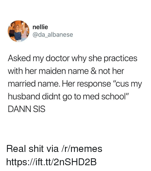 "Doctor, Memes, and School: nellie  @da_albanese  Asked my doctor why she practices  with her maiden name & not her  married name. Her response ""cus my  husband didnt go to med school""  DANN SIS Real shit via /r/memes https://ift.tt/2nSHD2B"