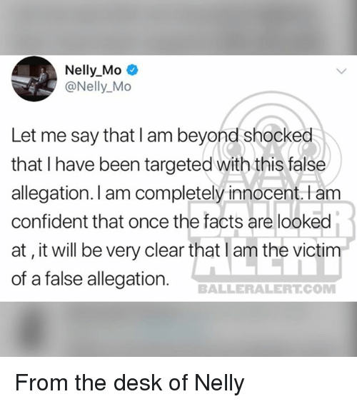 Facts, Memes, and Nelly: Nelly Mo .  @Nelly_Mo  Let me say that I am beyond shocked  that I have been targeted with this false  allegation. l am completely innocent.l am  confident that once the facts are looked  at, it will be very clear that l am the victim  of a false allegation. BALLERALERTO From the desk of Nelly