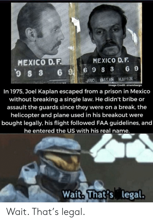 joel: nen  ernbgo  nerar  rgo mba  Si@bu  bar  hemba  bardh  sriembo  argo  MEXICO D.F.  0  MEXICO D.F.  8 3 6 G98 3  In 1975, Joel Kaplan escaped froma prison in Mexico  G 9  JOEL DAVIS KAPIN  Image Credit: sinembargo  without breaking a single law. He didn't bribe or  assault the guards since they were on a break, the  helicopter and plane used in his breakout were  bought legally, his flight followed FAA guidelines, and  he entered the US with his real name.  Wait, That's legal. Wait. That's legal.